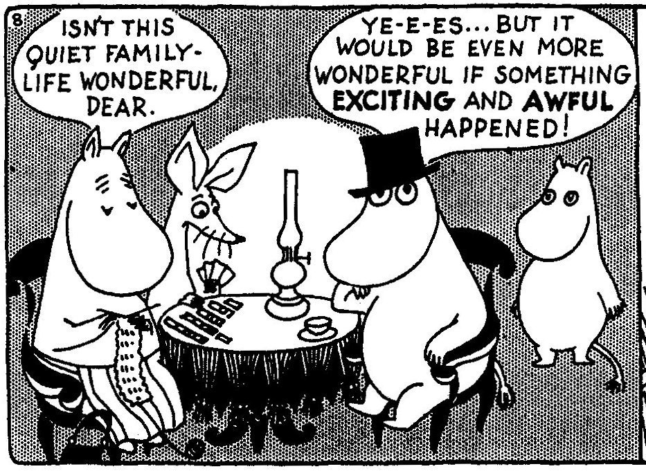 "A panel of the Moomin comic, showing characters sitting around a table. The mother figure says ""Isn't this quiet family life wonderful, dear?"" The father figure, looking bored, says ""Yes … … … but it would be even more wonderful if something exciting and awful happened!"""